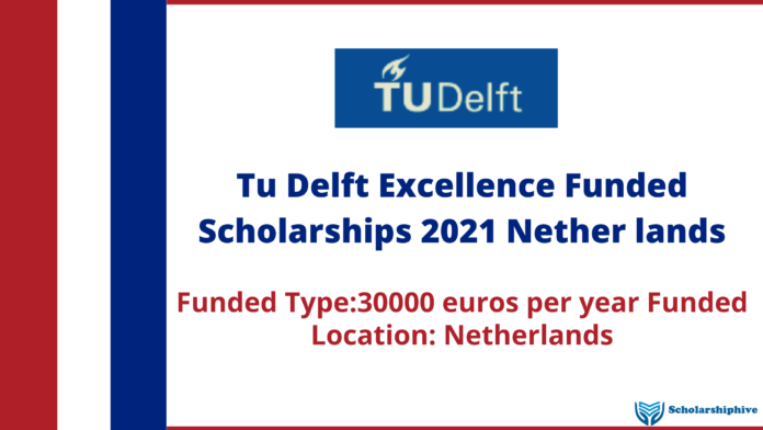 Tu Delft Excellence Funded Scholarships 2021 Nether lands